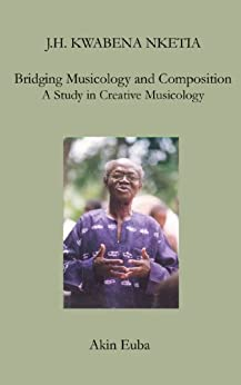 J.H. Kwabena Nketia: Bridging Musicology and Composition: A Study in Creative Musicology (Worlds without Boundaries: MRI Biographies in Music Book 3) by [Euba, Akin]