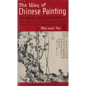 The Way of Chinese Painting: Its Ideas and Technique with Selections from the Seventeenth-Century Mustarsd Seed Garden Manual of Painting