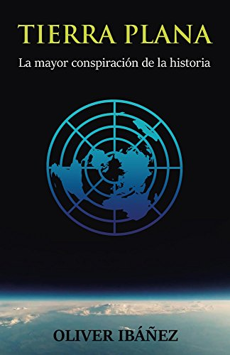 Tierra Plana: La mayor conspiración de la historia de [Ibáñez, Oliver]