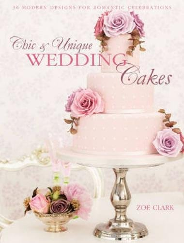 Chic & Unique Wedding Cakes: 30 Modern Designs for Romantic Celebrations por Zoe Clark