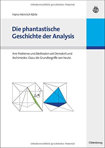 Die phantastische Geschichte der Analysis: Ihre Probleme und Methoden seit Demokrit und Archimedes. Dazu die Grundbegriffe von heute.