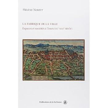La fabrique de la ville : Espace et sociétés à Tours (IXe-XIIIe siècle)
