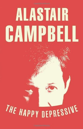 By Alastair Campbell - The Happy Depressive: In Pursuit of Personal and Political Happiness