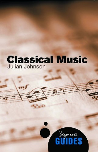 Classical Music: A Beginner's Guide (Beginner's Guides) by Julian Johnson Published by Oneworld Publications (2009)