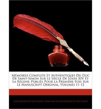 M Moires Complets Et Authentiques Du Duc de Saint-Simon Sur Le Si Cle de Louis XIV Et La R Gene: Publi?'s Pour La Premi Re Fois Sur Le Manuscript Original, Volumes 11-12 (Paperback)(English / French) - Common
