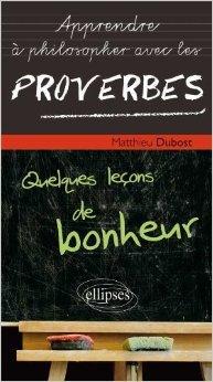 Apprendre à Philosopher avec les proverbes : Quelques leçons de bonheur de Matthieu Dubost ( 5 mars 2013 )