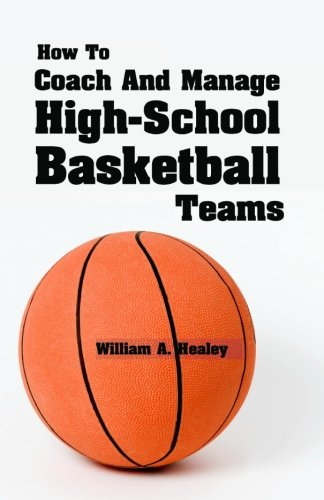 How to Coach and Manage High School Basketball Teams por William A. Healey