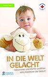 In die Welt gelacht: Hebammen erzählen vom Abenteuer der Geburt