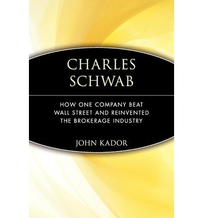 -charles-schwab-how-one-company-beat-wall-street-and-reinvented-the-brokerage-industry-by-kador-john