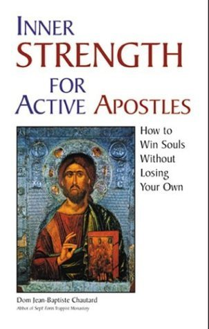 Inner Strength for Active Apostles: How to Win Souls Without Losing Your Own by Jean-Baptiste Chautard (2003-12-01)