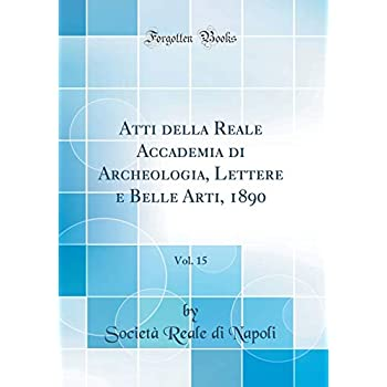 Atti Della Reale Accademia Di Archeologia, Lettere E Belle Arti, 1890, Vol. 15 (Classic Reprint)