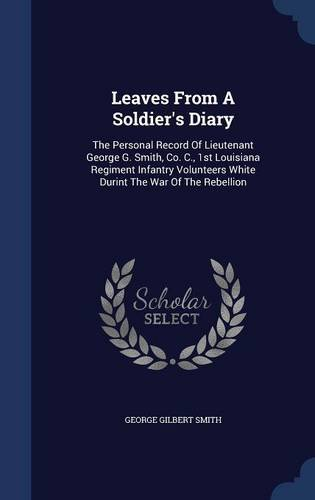 Leaves From A Soldier's Diary: The Personal Record Of Lieutenant George G. Smith, Co. C., 1st Louisiana Regiment Infantry Volunteers White Durint The War Of The Rebellion