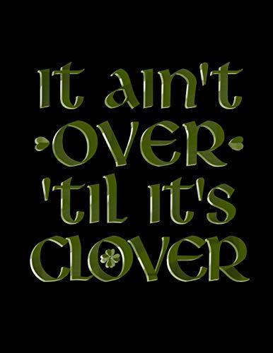 It Ain't Over 'til it's Clover: Blank Lined Journal Notebook, 108 Pages, Soft Matte Cover, 8.5 x 11 (Patricks St. Day Geschichte Der)