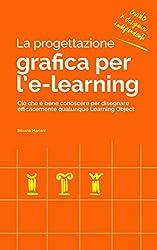 La progettazione grafica per l'e-learning: Ciò che è bene conoscere per disegnare efficacemente qualunque Learning Object (Guide per Designer Indipendenti Vol. 5)