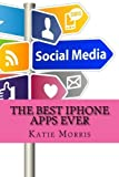 The Best iPhone Apps Ever: The Ultimate Guide to All the Apps Every iPhone User Needs by Katie Morris (2013-01-22)