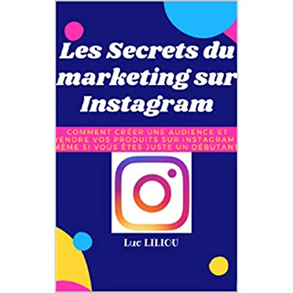 Les secrets du marketing sur Instagram: Comment créer une audience et vendre vos produits sur Instagram même si vous êtes juste un débutant