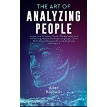 The Art of Analyzing People: Learn How To Master The Art Of Analyzing and Influencing Anyone with Body Language, Covert NLP, Ethical Manipulation and Emotional Intelligence (English Edition)