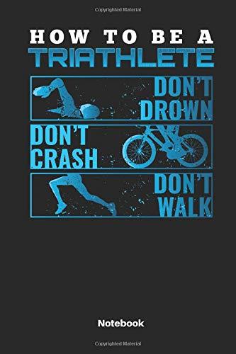 How To Be A Triathlete Don´t Drown Don´t Crash Don´t Walk Notebook: Notizbuch für Triathleten | Tolles Geschenk für den nächsten Triathlon | 110 Seiten Liniert.