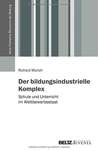 Der bildungsindustrielle Komplex: Schule und Unterricht im Wettbewerbsstaat (Bildung - Politik - Ökonomie - Gesellschaft)