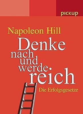 Denke nach und werde reich. Die Erfolgsgesetze - Die wichtigsten Erfolgsgesetze praegnant zusammengefasst – eine hilfreiche Anleitung. Von Napoleon Hill
