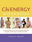 Chi Energy Workbook: A Practical Guide to the Essence That Links All Holistic Therapies and the Ways to Benefit from Them by Simon G. Brown (2003-10-02) - Simon G. Brown