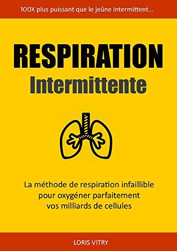 Respiration Intermittente: 100X plus puissant que le jeûne intermittent: La technique de respiration infaillible pour oxygéner à la perfection vos milliards de cellules.