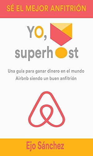 Yo, Superhost: Una guía para ganar dinero en el mundo Airbnb siendo un buen anfitrión por Ejo Sánchez