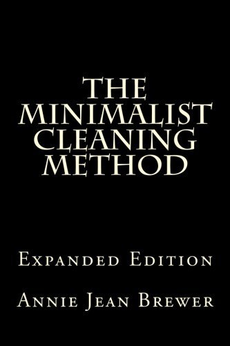 The Minimalist Cleaning Method Expanded Edition: How to Clean Your Home With a Minimum of Money, Supplies and Time by Annie Jean Brewer (2012-08-28)