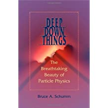 Deep Down Things: The Breathtaking Beauty of Particle Physics by Bruce A. Schumm (2004-10-20)