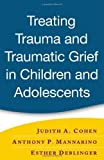 Treating Trauma and Traumatic Grief in Children and Adolescents 1st (first) Edition by Cohen, Judith A., Mannarino, Anthony P., Deblinger, Esther published by Guilford Press (2006)