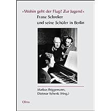 """""""Wohin geht der Flug? Zur Jugend"""" Franz Schreker und seine Schüler in Berlin (Studien und Materialien zur Musikwissenschaft)"""