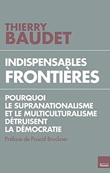 Indispensables frontières : Pourquoi le supranationalisme et le multiculturalisme détruisent la démocratie par [Baudet, Thierry]
