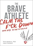 Image of The Brave Athlete: Calm the F*ck Down and Rise to the Occasion