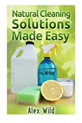 Natural Cleaning Solutions Made Easy: Discover How To Clean Your House Using Saf: Volume 1 (Green Cleaning Recipes, Minimalist Living)