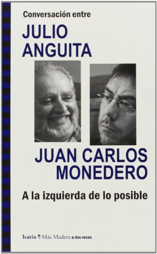 Conversación Entre Julio Anguita Y Juan Carlos Monedero. A La Izquierda De Lo Posible (Más Madera)