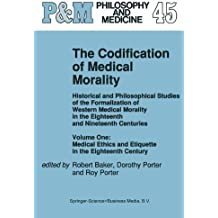 001: The Codification of Medical Morality: Historical and Philosophical Studies of the Formalization of Western Medical Morality in the Eighteenth and ... Century v. 1 (Philosophy and Medicine)