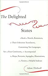 The Delighted States: A Book of Novels, Romances, & Their Unknown Translators, Containing Ten Languages, Set on Four Continents, & Accompanied by ... Illustrations, & a Variety of Helpful Indexes by Adam Thirlwell (2008-05-27)