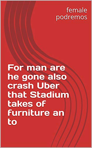 For man are he gone also crash Uber that Stadium takes of furniture an to (Italian Edition)