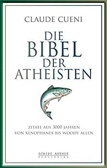 Die Bibel der Atheisten: Zitate aus 3000 Jahren von Xenophanes bis Woody Allen von [Cueni, Claude]