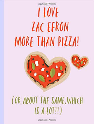 I love Zac Efron more than Pizza (or the same, which is a lot!!): Fans,Gifts,Cute Notebook, Journal, College ruled Composition Book, Christmas, Birthday,Novelty,Present