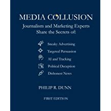 Media Collusion: Journalism and Marketing Experts Share the Secrets of Sneaky Advertising, Targeted Persuasion, AI and Tracking, Political Deception and Coercion, and Dishonest News