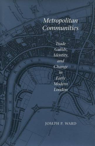 Metropolitan Communities: Trade Guilds, Identity and Change in Early Modern London by Joseph P. Ward (1997-11-01)