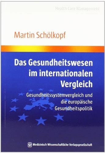 Das Gesundheitswesen im internationalen Vergleich: Gesundheitssystemvergleich und die europäische Gesundheitspolitik (Health Care Management)