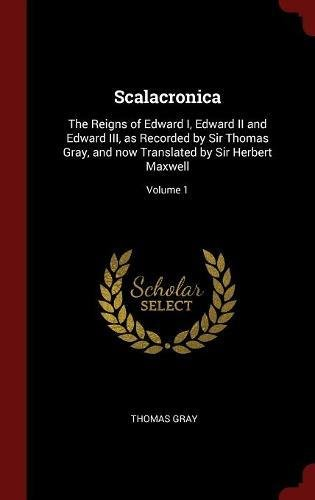 Scalacronica: The Reigns of Edward I, Edward II and Edward III, as Recorded by Sir Thomas Gray, and now Translated by Sir Herbert Maxwell; Volume 1