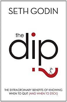 The Dip: The extraordinary benefits of knowing when to quit (and when to stick) by [Godin, Seth]
