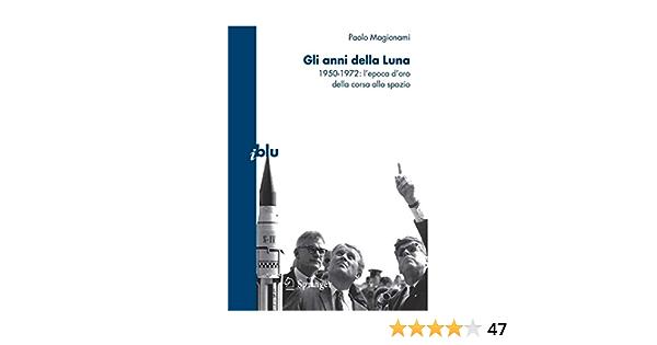 Gli anni della luna. 1950-1972: l'epoca d'oro della corsa allo spazio