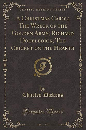A Christmas Carol; The Wreck of the Golden Army; Richard Doubledick; The Cricket on the Hearth (Classic Reprint) - Hearth Cricket