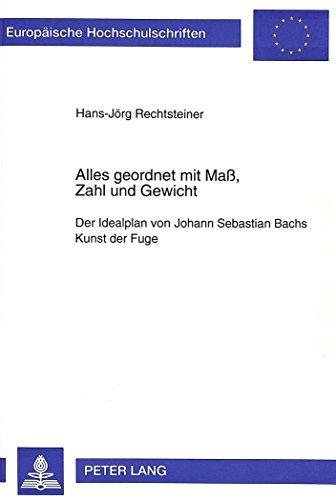 Alles geordnet mit Maß, Zahl und Gewicht: Der Idealplan von Johann Sebastian Bachs Kunst der Fuge (Europäische Hochschulschriften / European ... / Publications Universitaires Européennes) by Hans-Jörg Rechtsteiner (1995-05-01)
