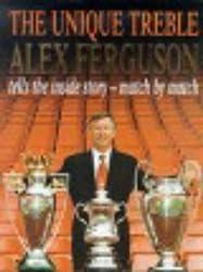 The Unique Treble: The Inside Story - Match by Match by Alex Ferguson (2000-11-02)