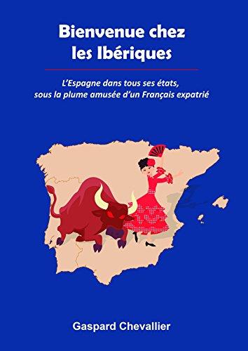 Bienvenue chez les Ibriques: LEspagne dans tous ses tats, sous la plume amuse dun Franais